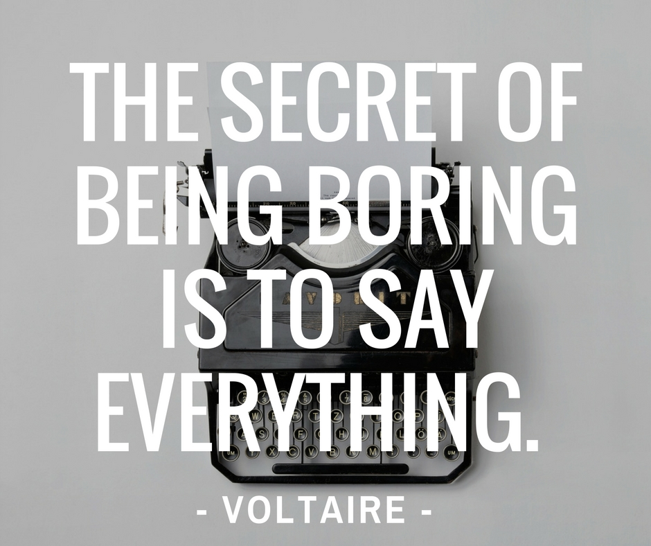 """The secret of being boring is to say everything"". ― Voltaire"